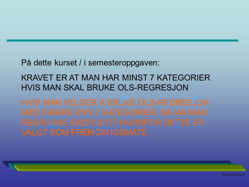 SOS3003/JFRYE På dette kurset / i semesteroppgaven: KRAVET ER AT MAN HAR MINST 7 KATEGORIER HVIS MAN SKAL BRUKE OLS-REGRESJON HVIS MAN VELGER Å BRUKE