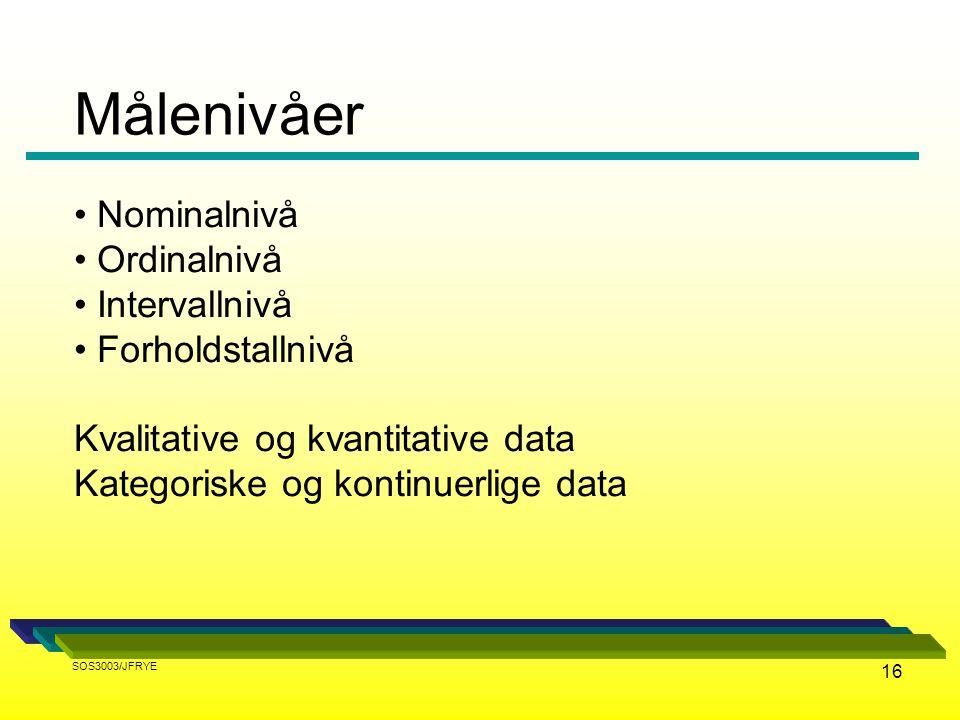 16 Nominalnivå Ordinalnivå Intervallnivå Forholdstallnivå Kvalitative og kvantitative data Kategoriske og kontinuerlige data Målenivåer SOS3003/JFRYE