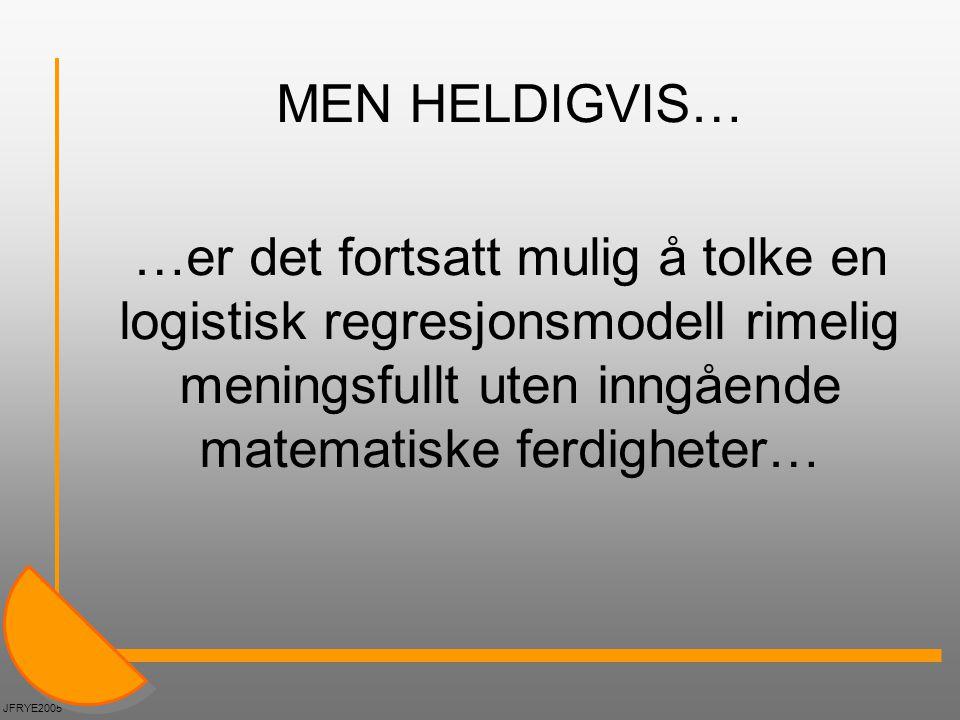 MEN HELDIGVIS… …er det fortsatt mulig å tolke en logistisk regresjonsmodell rimelig meningsfullt uten inngående matematiske ferdigheter… JFRYE2005