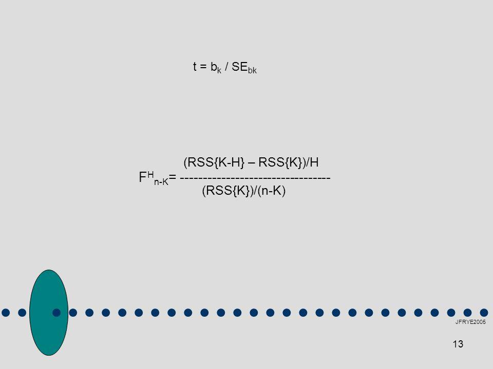 13 JFRYE2005 (RSS{K-H} – RSS{K})/H F H n-K = --------------------------------- (RSS{K})/(n-K) t = b k / SE bk