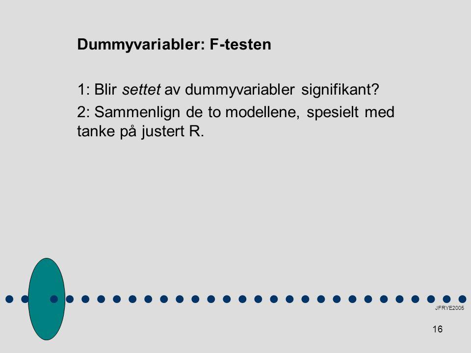 16 Dummyvariabler: F-testen 1: Blir settet av dummyvariabler signifikant? 2: Sammenlign de to modellene, spesielt med tanke på justert R. JFRYE2005