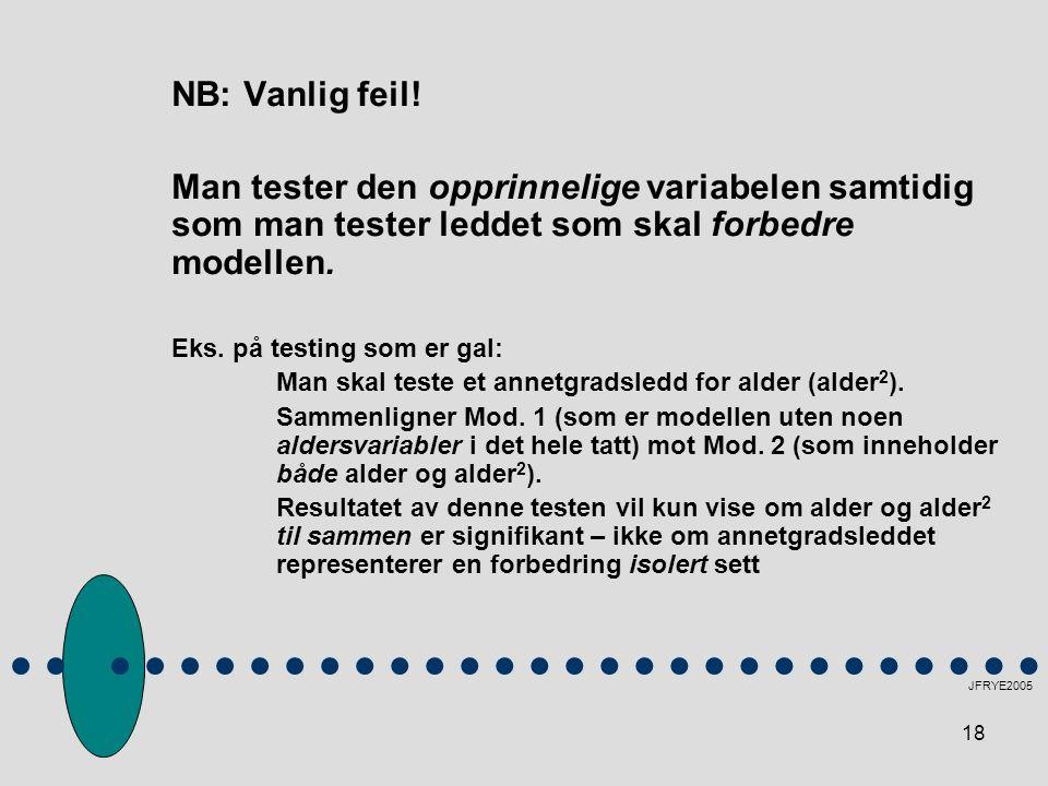 18 NB: Vanlig feil! Man tester den opprinnelige variabelen samtidig som man tester leddet som skal forbedre modellen. Eks. på testing som er gal: Man