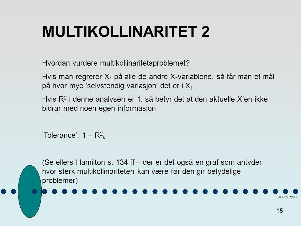 15 JFRYE2005 MULTIKOLLINARITET 2 Hvordan vurdere multikollinaritetsproblemet? Hvis man regrerer X 1 på alle de andre X-variablene, så får man et mål p
