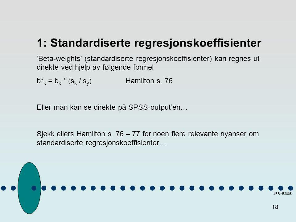 18 JFRYE2005 1: Standardiserte regresjonskoeffisienter 'Beta-weights' (standardiserte regresjonskoeffisienter) kan regnes ut direkte ved hjelp av følgende formel b* k = b k * (s k / s y ) Hamilton s.