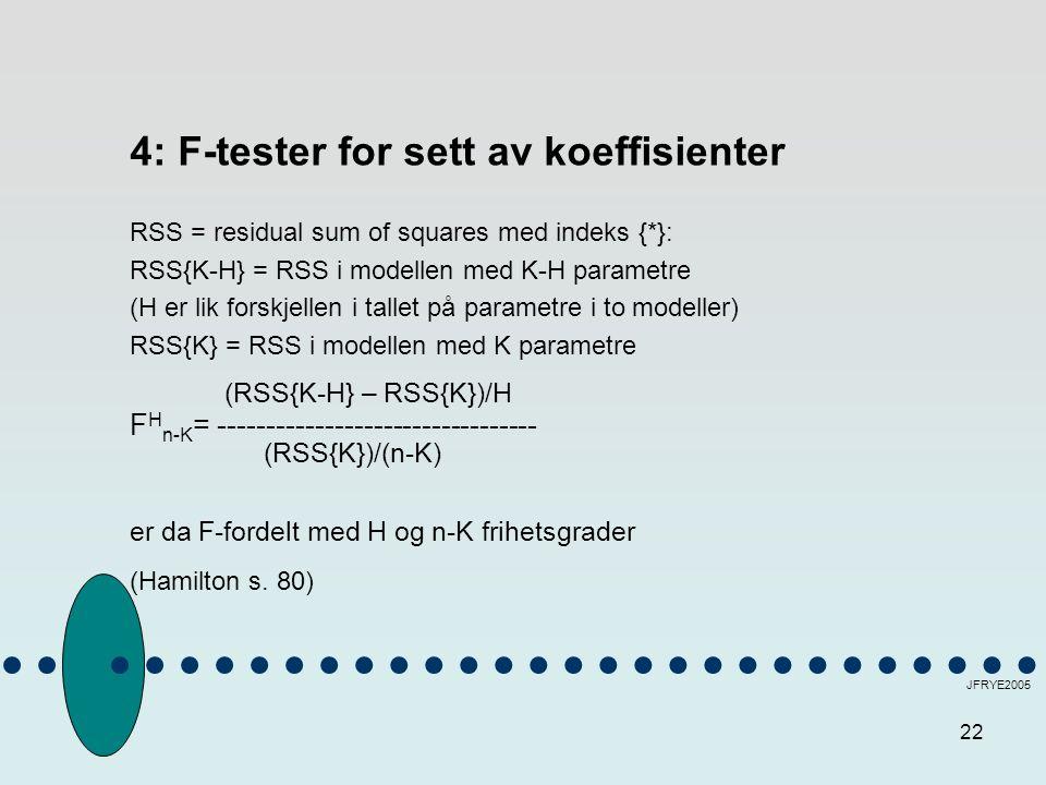 22 JFRYE2005 4: F-tester for sett av koeffisienter RSS = residual sum of squares med indeks {*}: RSS{K-H} = RSS i modellen med K-H parametre (H er lik forskjellen i tallet på parametre i to modeller) RSS{K} = RSS i modellen med K parametre (RSS{K-H} – RSS{K})/H F H n-K = --------------------------------- (RSS{K})/(n-K) er da F-fordelt med H og n-K frihetsgrader (Hamilton s.