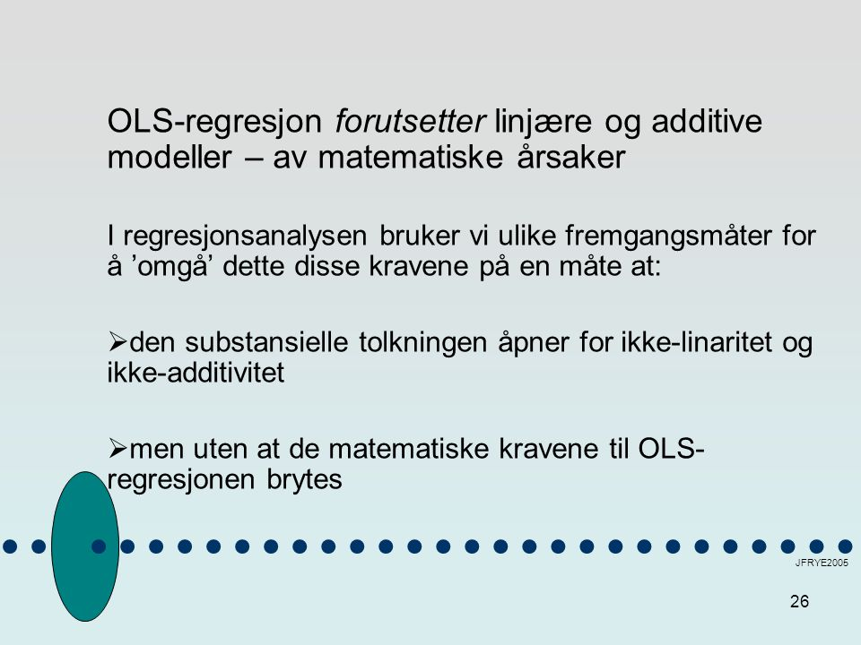 26 JFRYE2005 OLS-regresjon forutsetter linjære og additive modeller – av matematiske årsaker I regresjonsanalysen bruker vi ulike fremgangsmåter for å