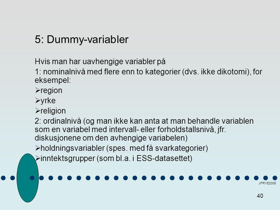 40 JFRYE2005 5: Dummy-variabler Hvis man har uavhengige variabler på 1: nominalnivå med flere enn to kategorier (dvs. ikke dikotomi), for eksempel: 
