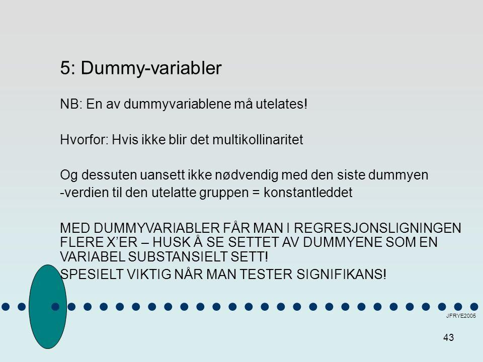43 JFRYE2005 5: Dummy-variabler NB: En av dummyvariablene må utelates! Hvorfor: Hvis ikke blir det multikollinaritet Og dessuten uansett ikke nødvendi