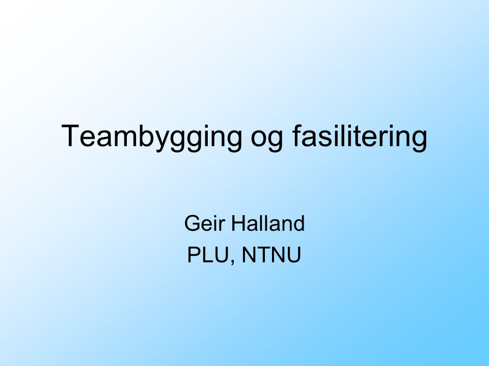 Teambygging og fasilitering Geir Halland PLU, NTNU