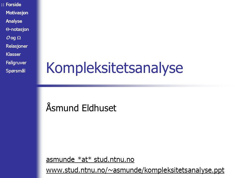 Forside Motivasjon Analyse Forside Motivasjon Analyse  -notasjon O og  Relasjoner Klasser Fallgruver Spørsmål Kompleksitetsanalyse Åsmund Eldhuset asmunde *at* stud.ntnu.no www.stud.ntnu.no/~asmunde/kompleksitetsanalyse.ppt ::