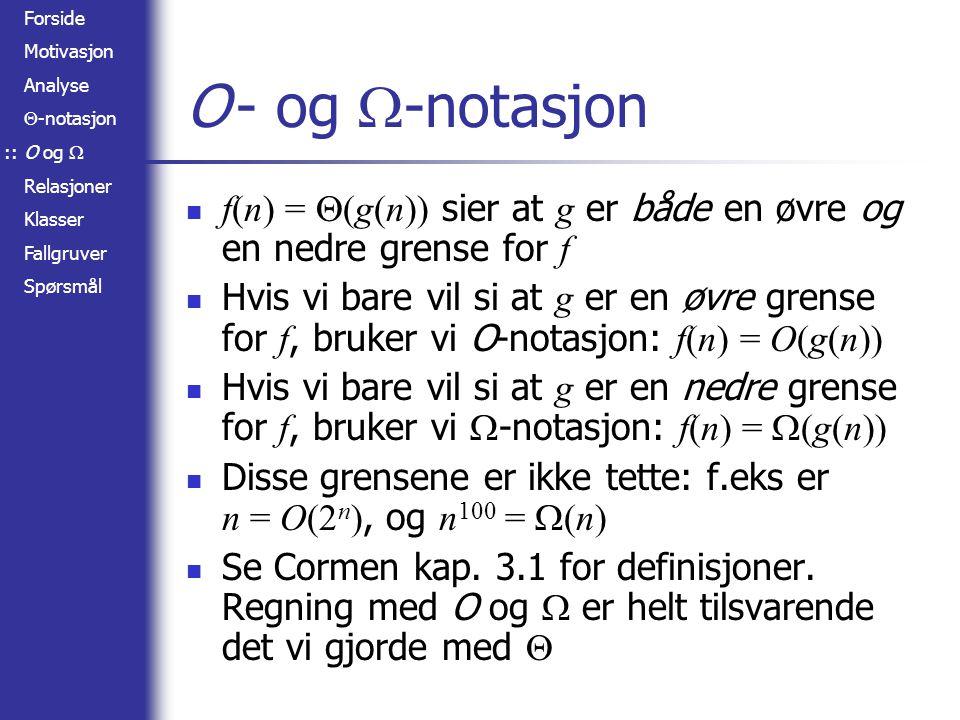 Forside Motivasjon Analyse  -notasjon O og  Relasjoner Klasser Fallgruver Spørsmål O- og  -notasjon f(n) =  (g(n)) sier at g er både en øvre og en nedre grense for f Hvis vi bare vil si at g er en øvre grense for f, bruker vi O-notasjon: f(n) = O(g(n)) Hvis vi bare vil si at g er en nedre grense for f, bruker vi  -notasjon: f(n) =  (g(n)) Disse grensene er ikke tette: f.eks er n = O(2 n ), og n 100 =  (n) Se Cormen kap.