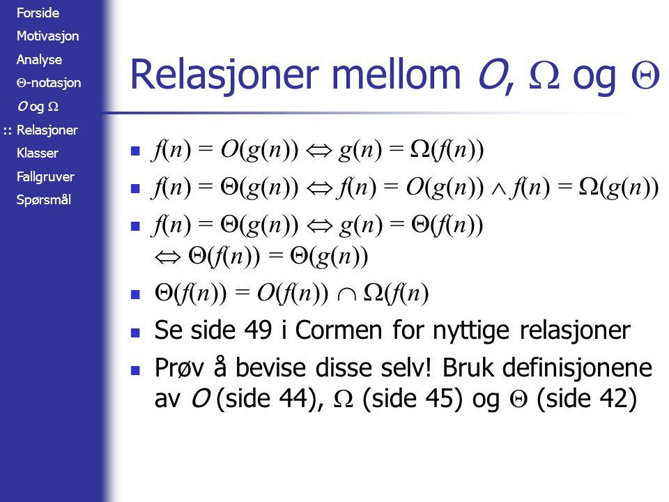 Forside Motivasjon Analyse  -notasjon O og  Relasjoner Klasser Fallgruver Spørsmål Relasjoner mellom O,  og  f(n) = O(g(n))  g(n) =  (f(n)) f(n) =  (g(n))  f(n) = O(g(n))  f(n) =  (g(n)) f(n) =  (g(n))  g(n) =  (f(n))   (f(n)) =  (g(n))  (f(n)) = O(f(n))   (f(n) Se side 49 i Cormen for nyttige relasjoner Prøv å bevise disse selv.