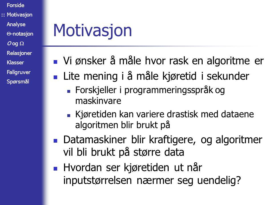 Forside Motivasjon Analyse  -notasjon O og  Relasjoner Klasser Fallgruver Spørsmål Analyse Vi trenger et matematisk uttrykk for hva kjøretiden blir, gitt inputstørrelsen Vi analyserer trinnene i algoritmen for (i = 0; i < n; i ++) doSomething(); for (i = 0; i < n; i ++) for (j = i; j < n; j ++) doSomethingElse(); Kjøretid: f(n) = c 1 · n 2 / 2 + c 2 · n ::
