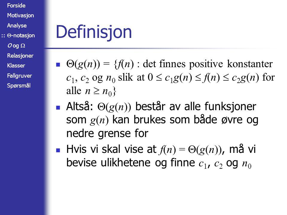 Forside Motivasjon Analyse  -notasjon O og  Relasjoner Klasser Fallgruver Spørsmål Definisjon  (g(n)) = {f(n) : det finnes positive konstanter c 1, c 2 og n 0 slik at 0  c 1 g(n)  f(n)  c 2 g(n) for alle n  n 0 } Altså:  (g(n)) består av alle funksjoner som g(n) kan brukes som både øvre og nedre grense for Hvis vi skal vise at f(n) =  (g(n)), må vi bevise ulikhetene og finne c 1, c 2 og n 0 ::