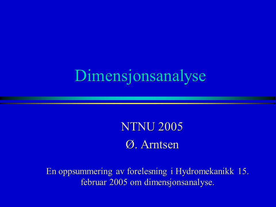 Dimensjonsanalyse NTNU 2005 Ø. Arntsen En oppsummering av forelesning i Hydromekanikk 15. februar 2005 om dimensjonsanalyse.