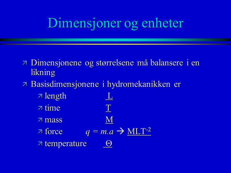 Dimensjoner og enheter StørrelseSymbolDimensjon HastighetV___LT -1 ____ Akselerasjona__ LT -2 _____ ArealA__L 2 _____ Volum  ___L 3 ____ VassføringQ___L 3 T -1 ____ Trykkp___ML -1 T -2 ____ Tyngdeng___LT -2 ____ Tetthet  ___ML -3 ____