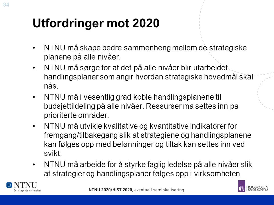 34 Utfordringer mot 2020 NTNU må skape bedre sammenheng mellom de strategiske planene på alle nivåer. NTNU må sørge for at det på alle nivåer blir uta