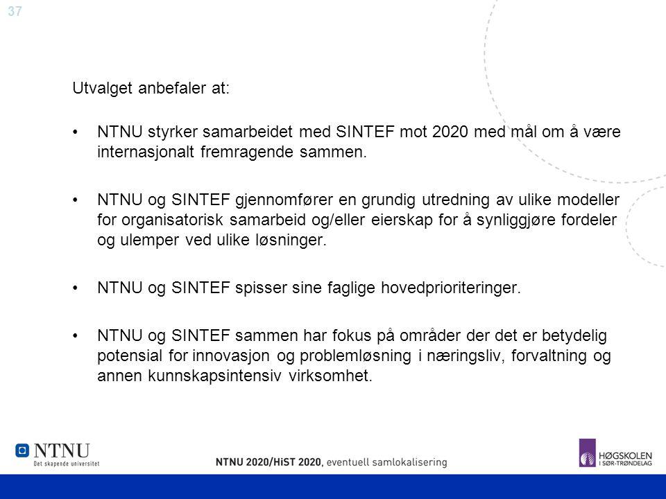 37 Utvalget anbefaler at: NTNU styrker samarbeidet med SINTEF mot 2020 med mål om å være internasjonalt fremragende sammen. NTNU og SINTEF gjennomføre