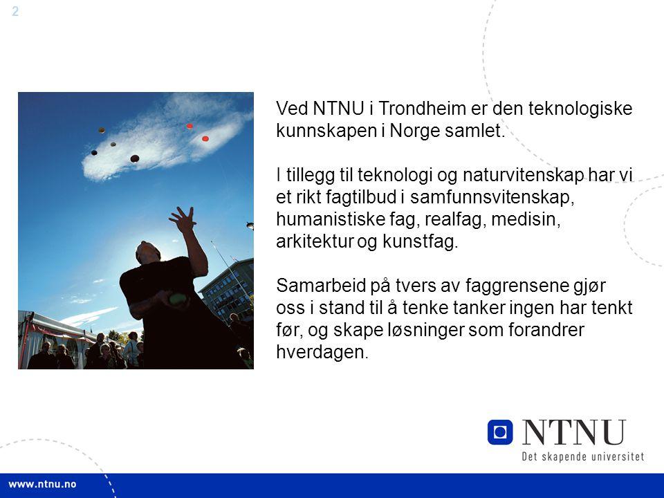 2 Ved NTNU i Trondheim er den teknologiske kunnskapen i Norge samlet. I tillegg til teknologi og naturvitenskap har vi et rikt fagtilbud i samfunnsvit