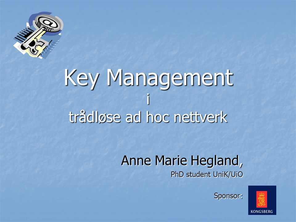 Key Management i trådløse ad hoc nettverk Anne Marie Hegland, PhD student UniK/UiO Sponsor: