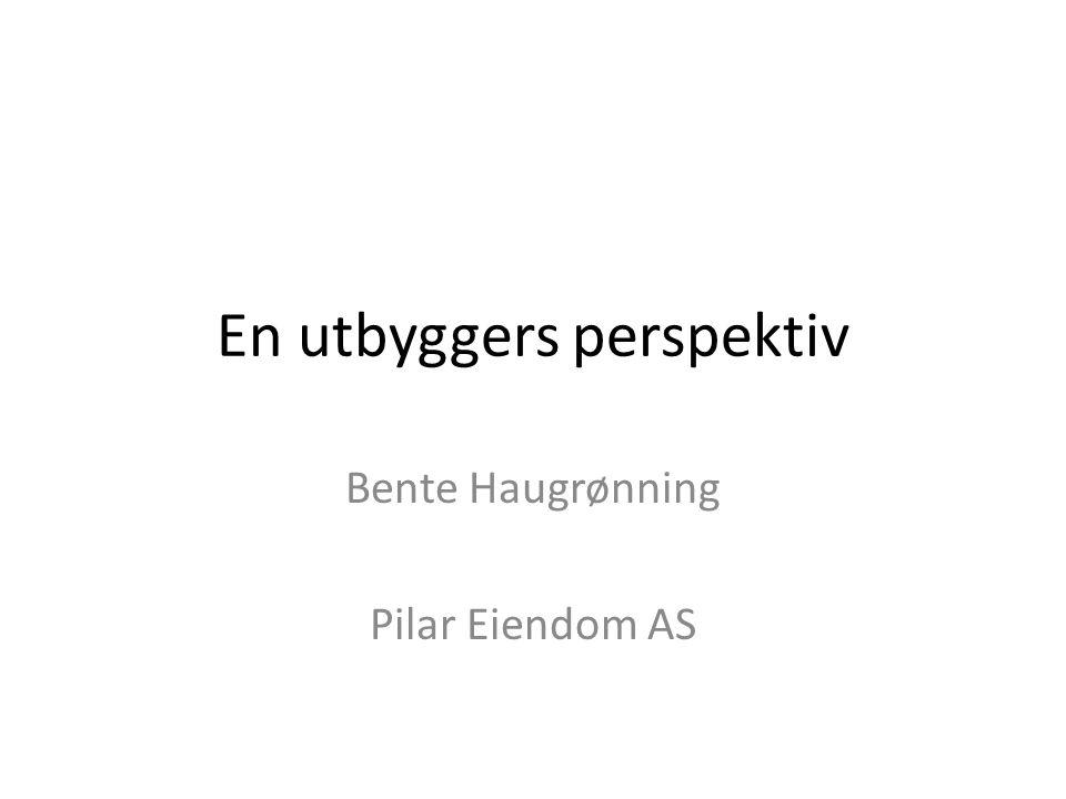En utbyggers perspektiv Bente Haugrønning Pilar Eiendom AS
