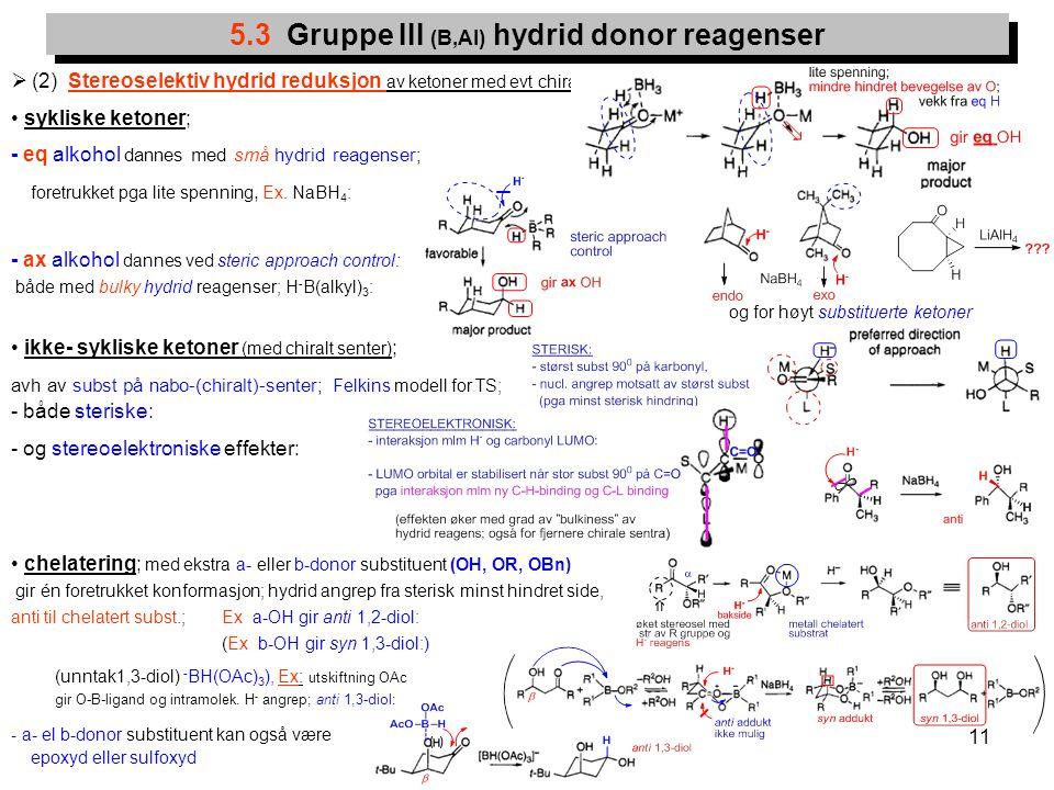 11  (2) Stereoselektiv hydrid reduksjon av ketoner med evt chiralt senter ; sykliske ketoner; - eq alkohol dannes med små hydrid reagenser; foretrukk