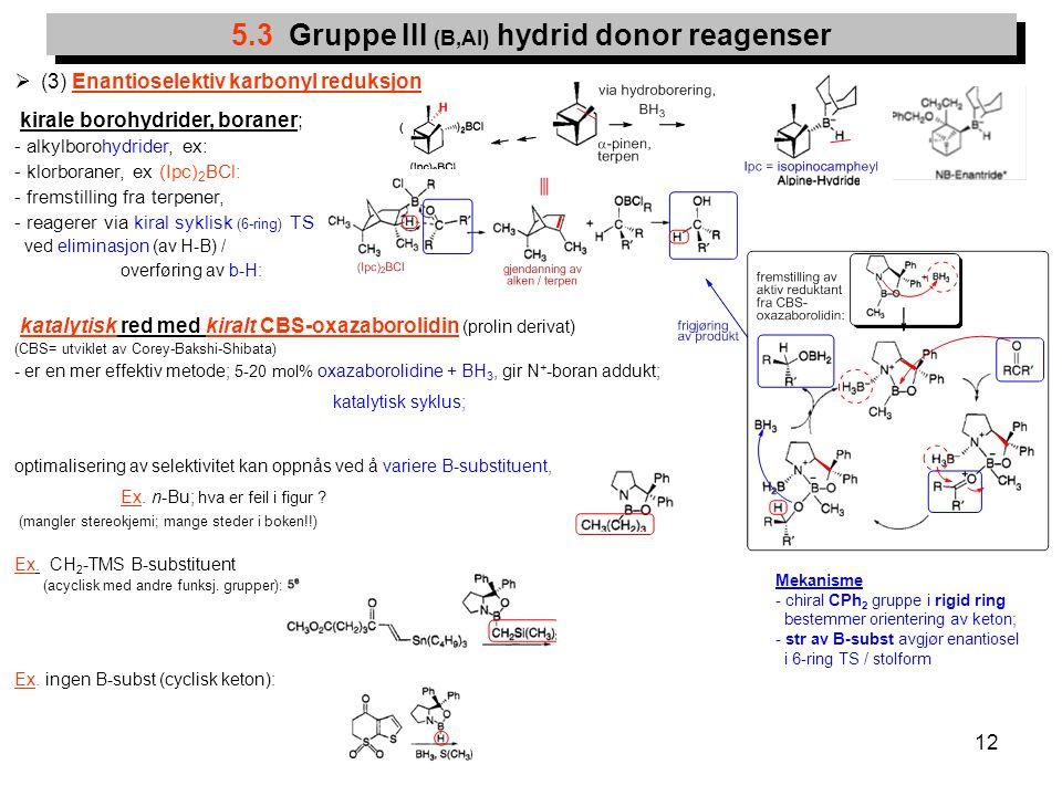 12  (3) Enantioselektiv karbonyl reduksjon kirale borohydrider, boraner; - alkylborohydrider, ex: - klorboraner, ex (Ipc) 2 BCl: - fremstilling fra t