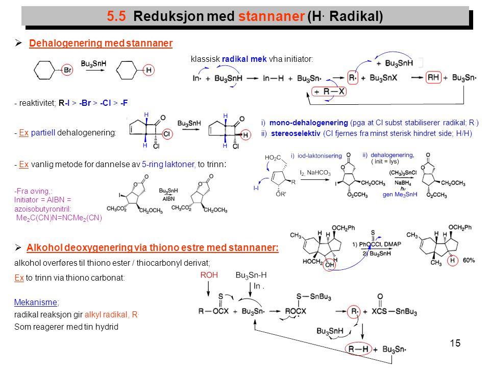 15  Dehalogenering med stannaner klassisk radikal mek vha initiator: - reaktivitet; R-I > -Br > -Cl > -F - Ex partiell dehalogenering: - Ex vanlig me