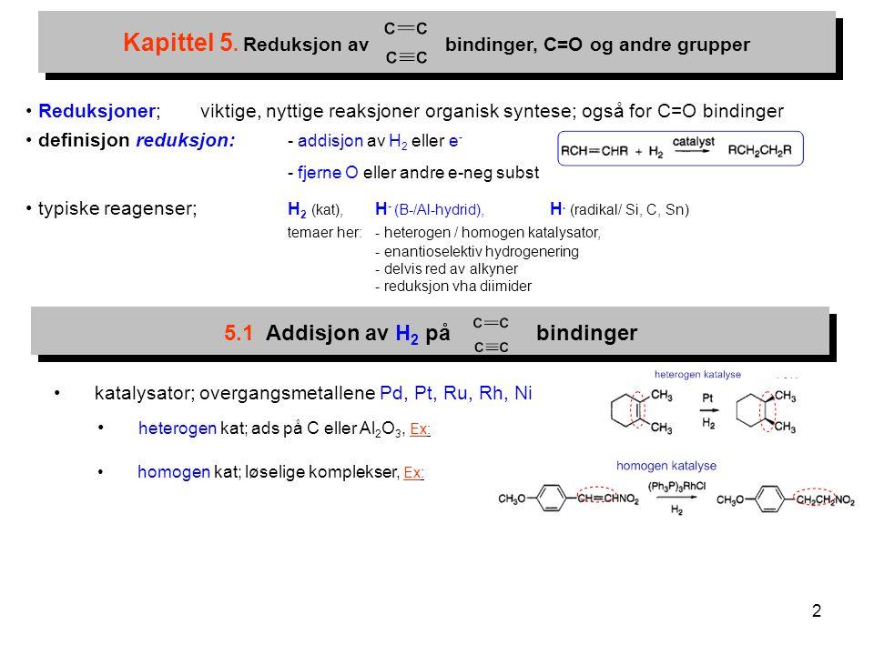 2 5.1 Addisjon av H 2 på bindinger Kapittel 5. Reduksjon av bindinger, C=O og andre grupper Reduksjoner; viktige, nyttige reaksjoner organisk syntese;