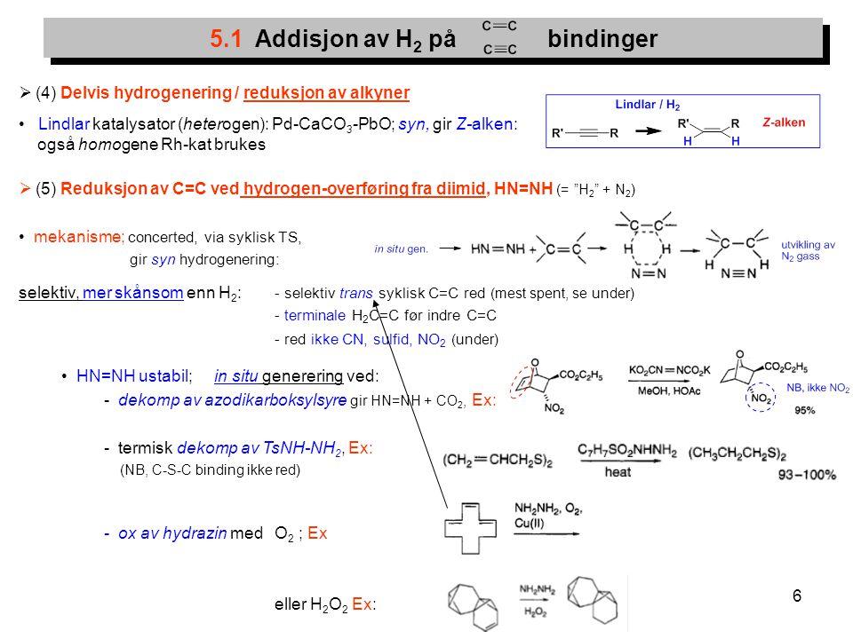 6  (4) Delvis hydrogenering / reduksjon av alkyner Lindlar katalysator (heterogen): Pd-CaCO 3 -PbO; syn, gir Z-alken: også homogene Rh-kat brukes  (