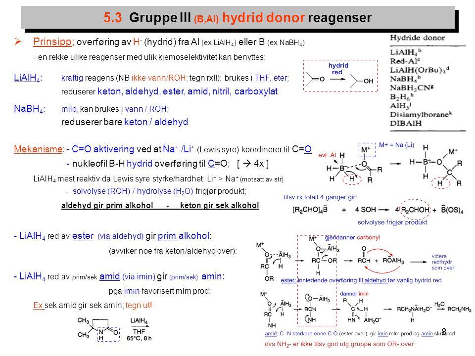 8 5.3 Gruppe III (B,Al) hydrid donor reagenser  Prinsipp; overføring av H - (hydrid) fra Al (ex LiAlH 4 ) eller B (ex NaBH 4 ) - en rekke ulike reage