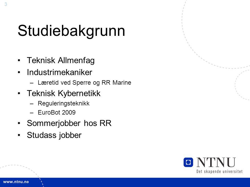 3 Studiebakgrunn Teknisk Allmenfag Industrimekaniker –Læretid ved Sperre og RR Marine Teknisk Kybernetikk –Reguleringsteknikk –EuroBot 2009 Sommerjobb