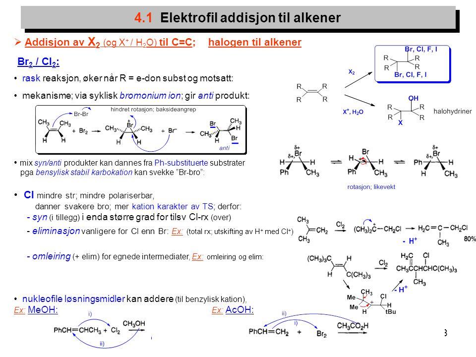 8 4.1 Elektrofil addisjon til alkener  Addisjon av X 2 (og X + / H 2 O) til C=C; halogen til alkener Br 2 / Cl 2 : rask reaksjon, øker når R = e-don