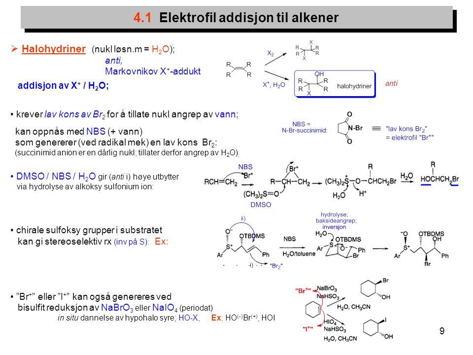 9 4.1 Elektrofil addisjon til alkener  Halohydriner (nukl løsn.m = H 2 O); anti, Markovnikov X + -addukt addisjon av X + / H 2 O; krever lav kons av