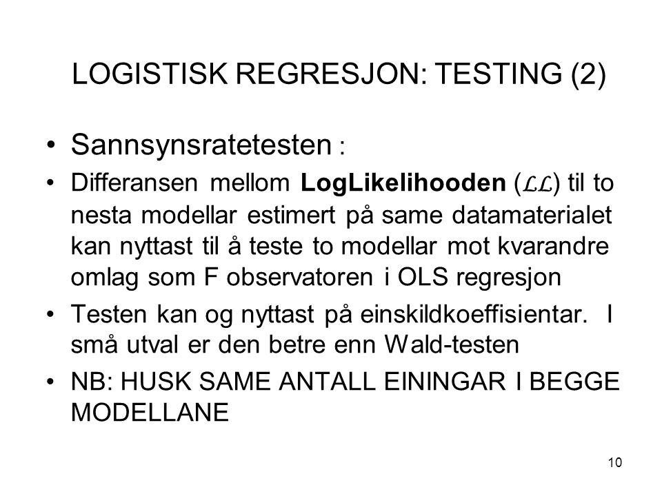 10 LOGISTISK REGRESJON: TESTING (2) Sannsynsratetesten : Differansen mellom LogLikelihooden ( LL ) til to nesta modellar estimert på same datamaterialet kan nyttast til å teste to modellar mot kvarandre omlag som F observatoren i OLS regresjon Testen kan og nyttast på einskildkoeffisientar.
