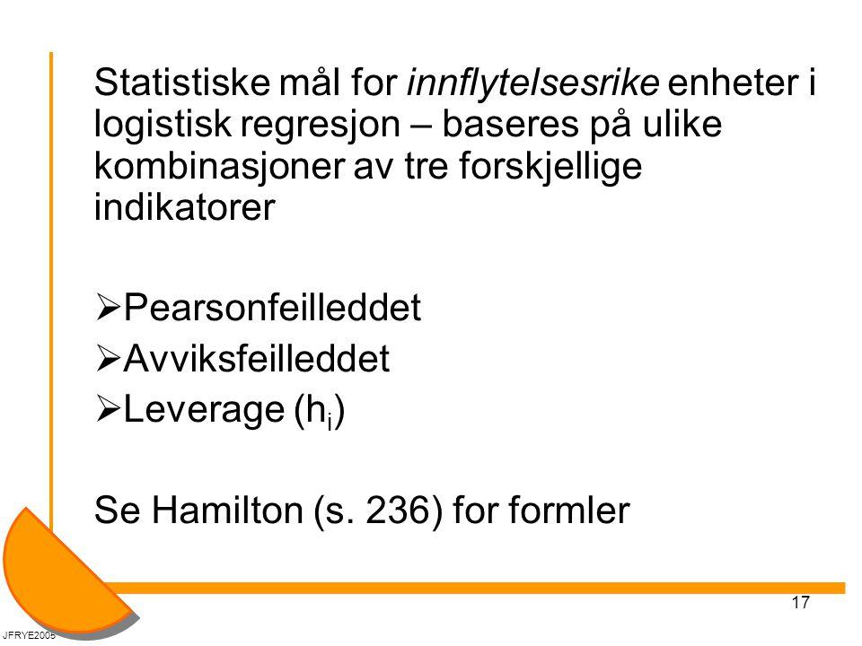 17 Statistiske mål for innflytelsesrike enheter i logistisk regresjon – baseres på ulike kombinasjoner av tre forskjellige indikatorer  Pearsonfeilleddet  Avviksfeilleddet  Leverage (h i ) Se Hamilton (s.