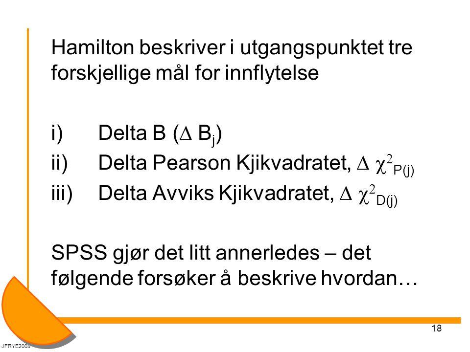 18 Hamilton beskriver i utgangspunktet tre forskjellige mål for innflytelse i) Delta B (  B j ) ii) Delta Pearson Kjikvadratet,    P(j) iii)Delta Avviks Kjikvadratet,    D(j) SPSS gjør det litt annerledes – det følgende forsøker å beskrive hvordan… JFRYE2005