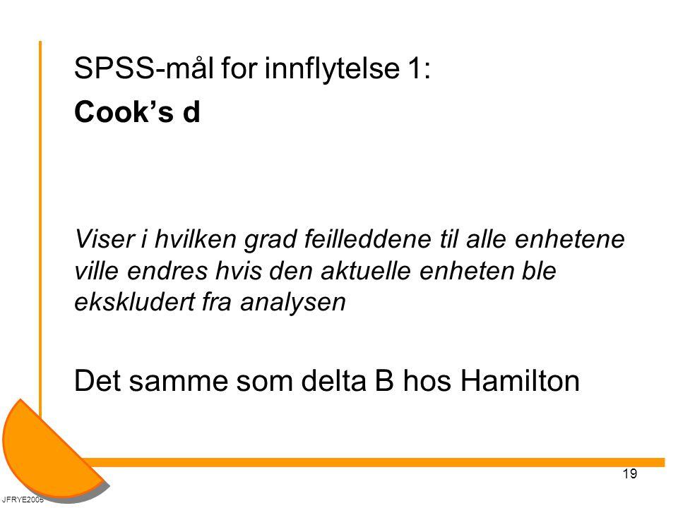 19 SPSS-mål for innflytelse 1: Cook's d Viser i hvilken grad feilleddene til alle enhetene ville endres hvis den aktuelle enheten ble ekskludert fra analysen Det samme som delta B hos Hamilton JFRYE2005
