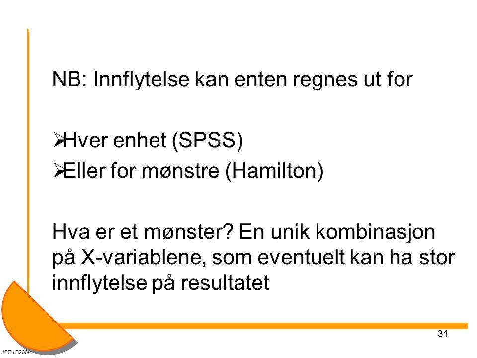 31 NB: Innflytelse kan enten regnes ut for  Hver enhet (SPSS)  Eller for mønstre (Hamilton) Hva er et mønster? En unik kombinasjon på X-variablene,