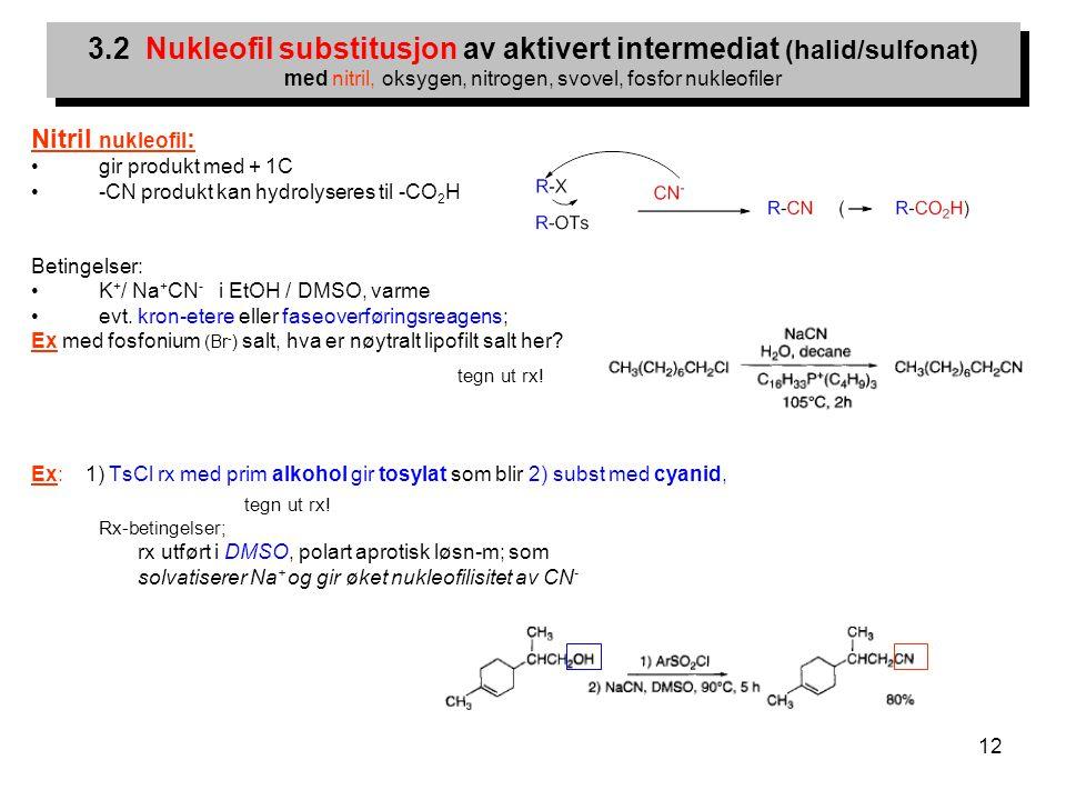 12 Nitril nukleofil : gir produkt med + 1C -CN produkt kan hydrolyseres til -CO 2 H Betingelser: K + / Na + CN - i EtOH / DMSO, varme evt. kron-etere