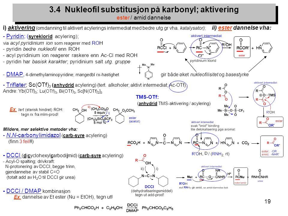 19 i) aktivering (omdanning til aktivert acylerings intermediat med bedre utg gr vha. katalysator); ii) ester dannelse vha: - Pyridin; ( syreklorid ac