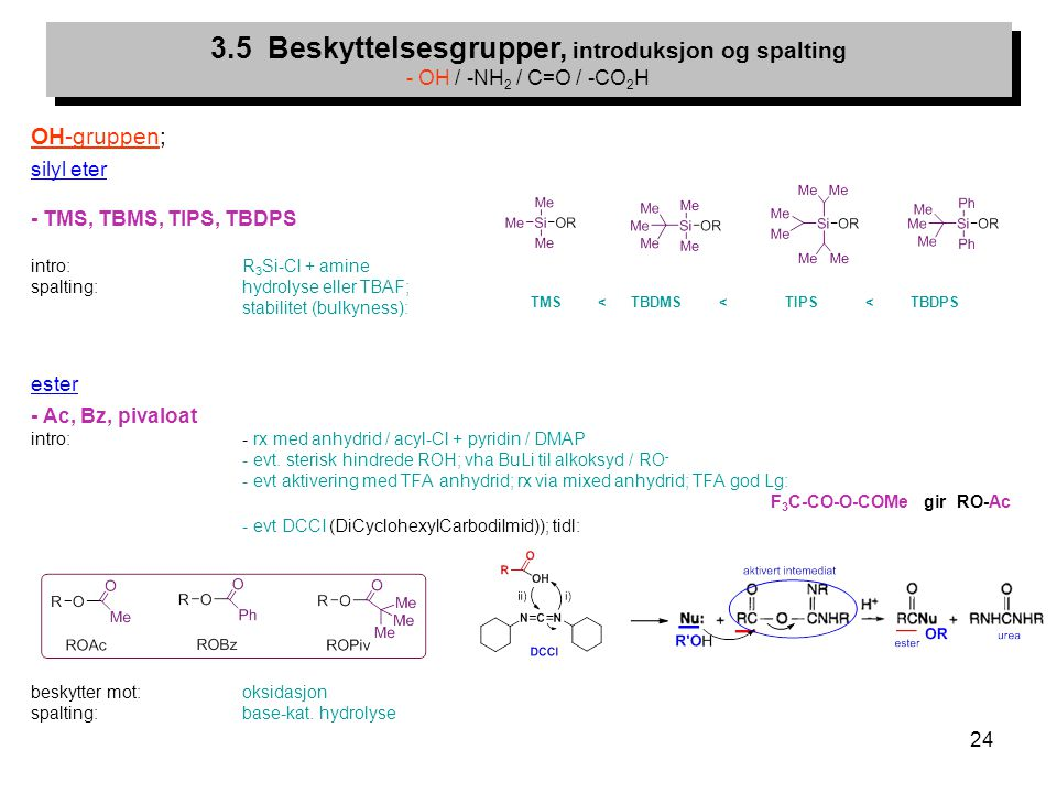 24 OH-gruppen; silyl eter - TMS, TBMS, TIPS, TBDPS intro: R 3 Si-Cl + amine spalting: hydrolyse eller TBAF; stabilitet (bulkyness): ester - Ac, Bz, pivaloat intro: - rx med anhydrid / acyl-Cl + pyridin / DMAP - evt.