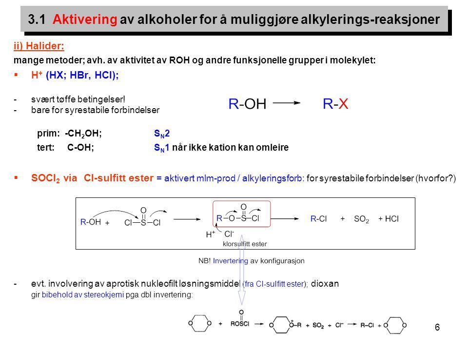 6 ii) Halider: mange metoder; avh. av aktivitet av ROH og andre funksjonelle grupper i molekylet:  H + (HX; HBr, HCl); -svært tøffe betingelser! -bar