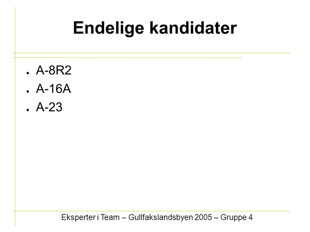 Endelige kandidater ● A-8R2 ● A-16A ● A-23 Eksperter i Team – Gullfakslandsbyen 2005 – Gruppe 4