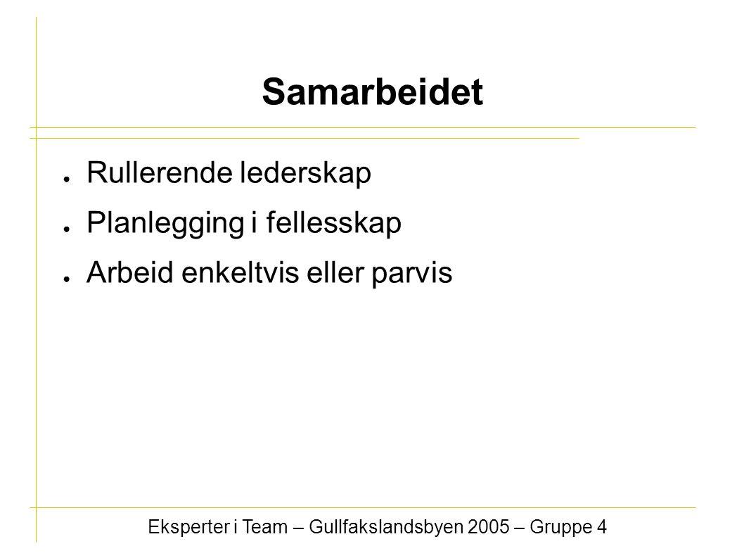 ● Rullerende lederskap ● Planlegging i fellesskap ● Arbeid enkeltvis eller parvis Eksperter i Team – Gullfakslandsbyen 2005 – Gruppe 4 Samarbeidet