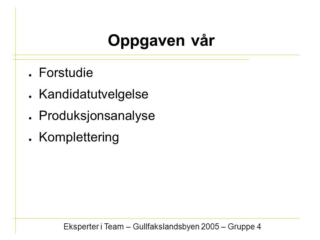 ● Forstudie ● Kandidatutvelgelse ● Produksjonsanalyse ● Komplettering Eksperter i Team – Gullfakslandsbyen 2005 – Gruppe 4 Oppgaven vår