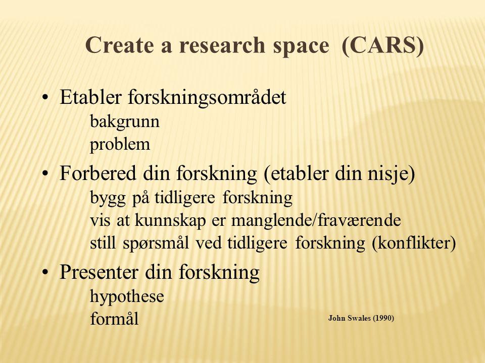 Create a research space (CARS) Etabler forskningsområdet bakgrunn problem Forbered din forskning (etabler din nisje) bygg på tidligere forskning vis at kunnskap er manglende/fraværende still spørsmål ved tidligere forskning (konflikter) Presenter din forskning hypothese formål John Swales (1990)