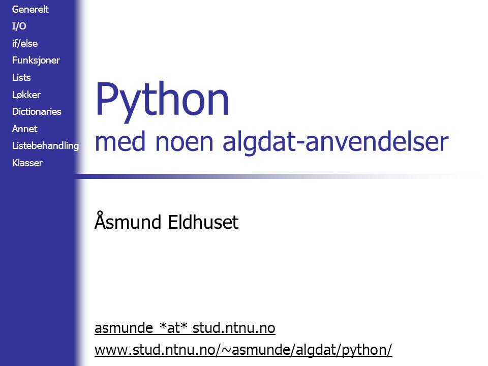 Generelt I/O if/else Funksjoner Lists Løkker Dictionaries Annet Listebehandling Klasser Python med noen algdat-anvendelser Åsmund Eldhuset asmunde *at