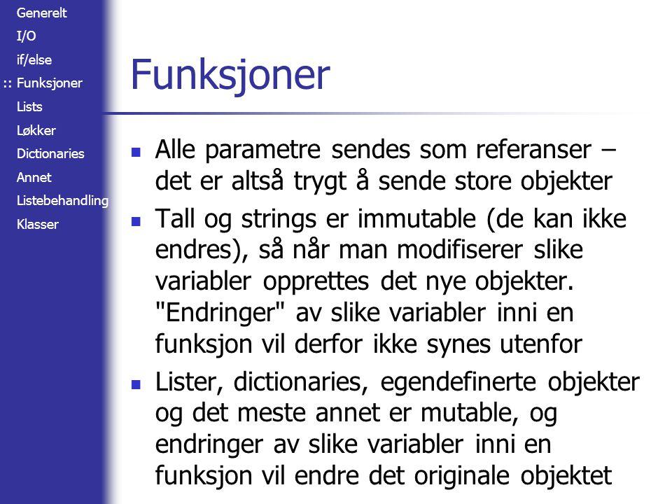 Generelt I/O if/else Funksjoner Lists Løkker Dictionaries Annet Listebehandling Klasser Funksjoner Alle parametre sendes som referanser – det er altså trygt å sende store objekter Tall og strings er immutable (de kan ikke endres), så når man modifiserer slike variabler opprettes det nye objekter.
