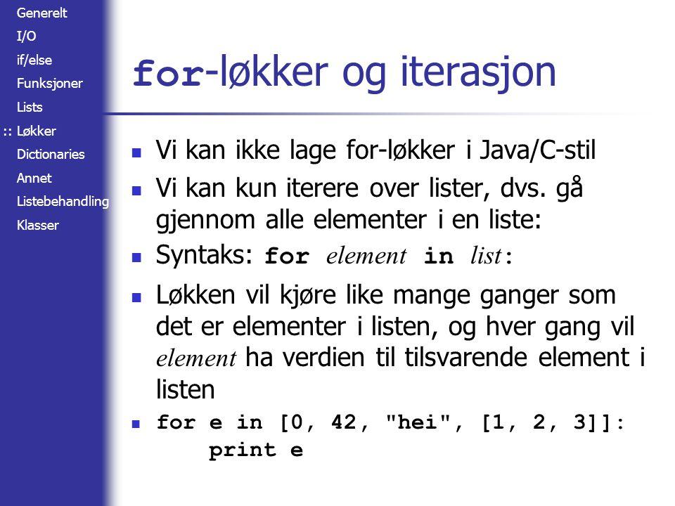 Generelt I/O if/else Funksjoner Lists Løkker Dictionaries Annet Listebehandling Klasser for -løkker og iterasjon Vi kan ikke lage for-løkker i Java/C-stil Vi kan kun iterere over lister, dvs.